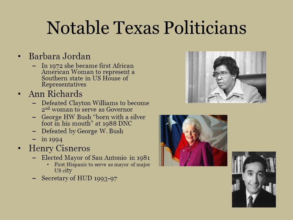 Notable Texas Politicians Barbara Jordan – In 1972 she became first African American Woman to represent a Southern state in US House of Representatives Ann Richards – Defeated Clayton Williams to become 2 nd woman to serve as Governor – George HW Bush born with a silver foot in his mouth at 1988 DNC – Defeated by George W.