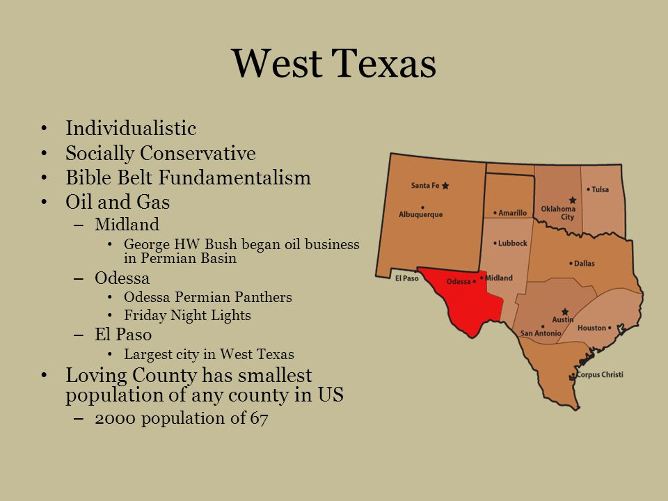 West Texas Individualistic Socially Conservative Bible Belt Fundamentalism Oil and Gas – Midland George HW Bush began oil business in Permian Basin – Odessa Odessa Permian Panthers Friday Night Lights – El Paso Largest city in West Texas Loving County has smallest population of any county in US – 2000 population of 67