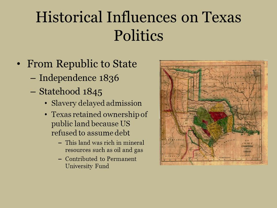 Historical Influences on Texas Politics From Republic to State – Independence 1836 – Statehood 1845 Slavery delayed admission Texas retained ownership of public land because US refused to assume debt – This land was rich in mineral resources such as oil and gas – Contributed to Permanent University Fund
