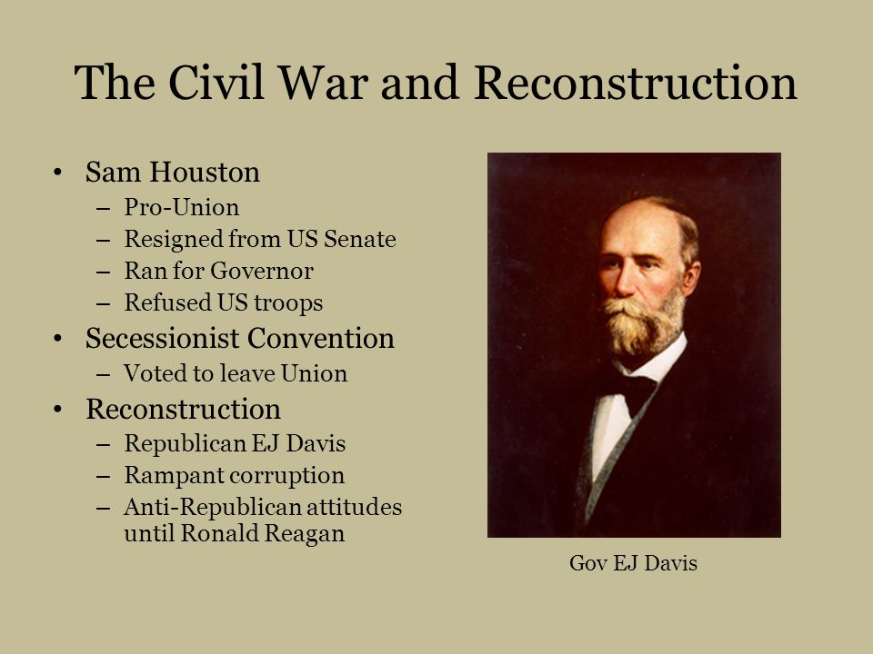 The Civil War and Reconstruction Sam Houston – Pro-Union – Resigned from US Senate – Ran for Governor – Refused US troops Secessionist Convention – Voted to leave Union Reconstruction – Republican EJ Davis – Rampant corruption – Anti-Republican attitudes until Ronald Reagan Gov EJ Davis