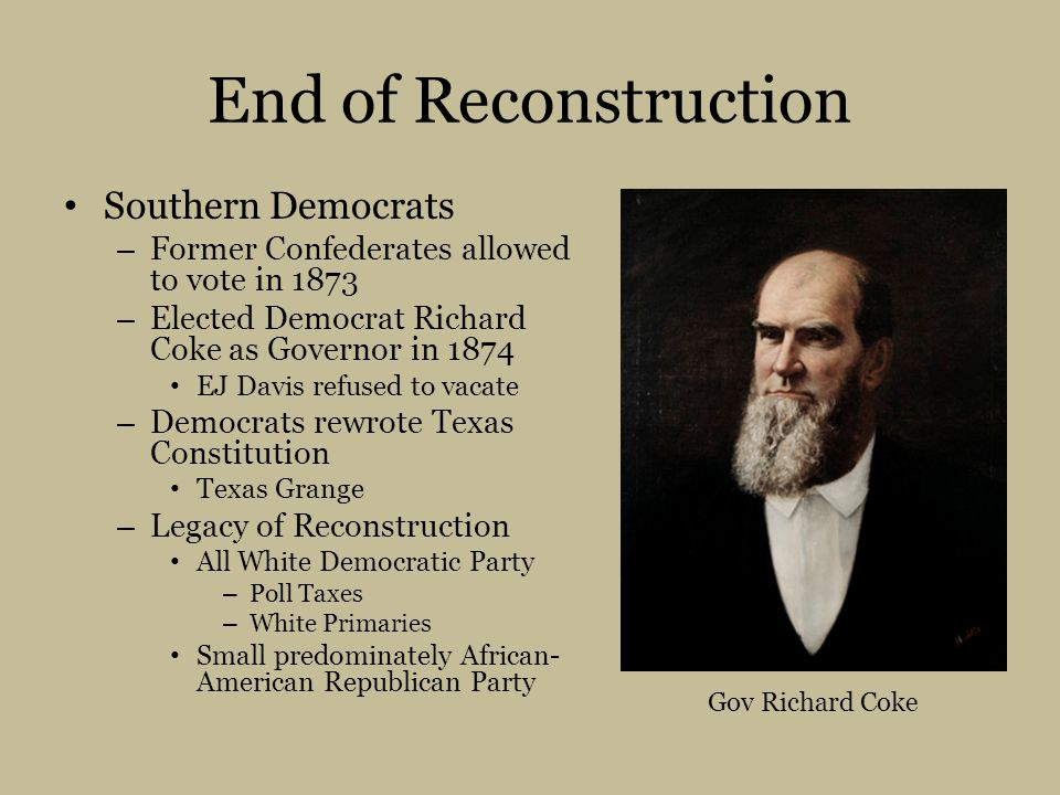 End of Reconstruction Southern Democrats – Former Confederates allowed to vote in 1873 – Elected Democrat Richard Coke as Governor in 1874 EJ Davis refused to vacate – Democrats rewrote Texas Constitution Texas Grange – Legacy of Reconstruction All White Democratic Party – Poll Taxes – White Primaries Small predominately African- American Republican Party Gov Richard Coke