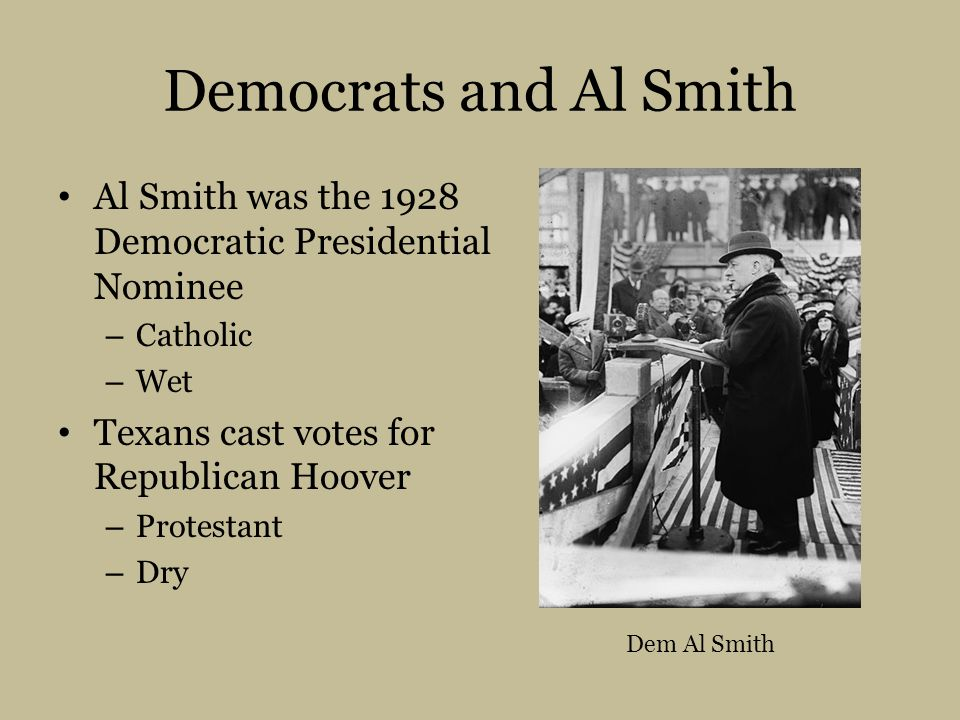 Democrats and Al Smith Al Smith was the 1928 Democratic Presidential Nominee – Catholic – Wet Texans cast votes for Republican Hoover – Protestant – Dry Dem Al Smith