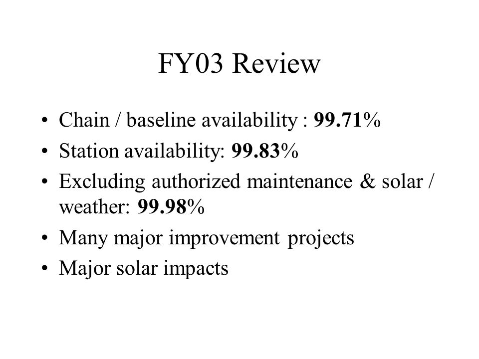FY03 Review Chain / baseline availability : 99.71% Station availability: 99.83% Excluding authorized maintenance & solar / weather: 99.98% Many major improvement projects Major solar impacts