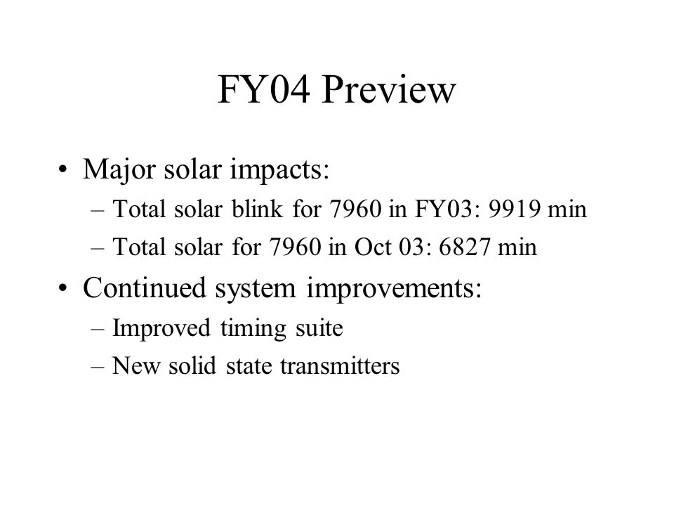 FY04 Preview Major solar impacts: –Total solar blink for 7960 in FY03: 9919 min –Total solar for 7960 in Oct 03: 6827 min Continued system improvements: –Improved timing suite –New solid state transmitters