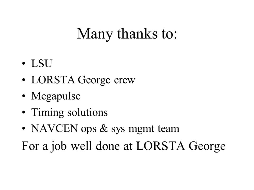 Many thanks to: LSU LORSTA George crew Megapulse Timing solutions NAVCEN ops & sys mgmt team For a job well done at LORSTA George