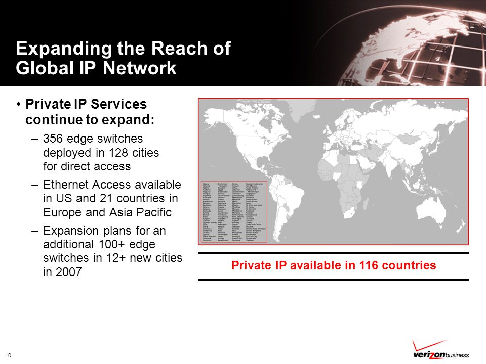 10 Expanding the Reach of Global IP Network Private IP Services continue to expand: –356 edge switches deployed in 128 cities for direct access –Ethernet Access available in US and 21 countries in Europe and Asia Pacific –Expansion plans for an additional 100+ edge switches in 12+ new cities in 2007 Private IP available in 116 countries