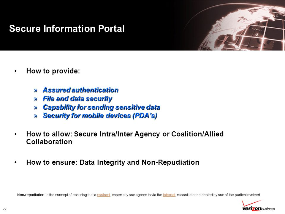 22 Secure Information Portal How to provide: »Assured authentication »File and data security »Capability for sending sensitive data »Security for mobile devices (PDA's) How to allow: Secure Intra/Inter Agency or Coalition/Allied Collaboration How to ensure: Data Integrity and Non-Repudiation Non-repudiation is the concept of ensuring that a contract, especially one agreed to via the Internet, cannot later be denied by one of the parties involved.contractInternet