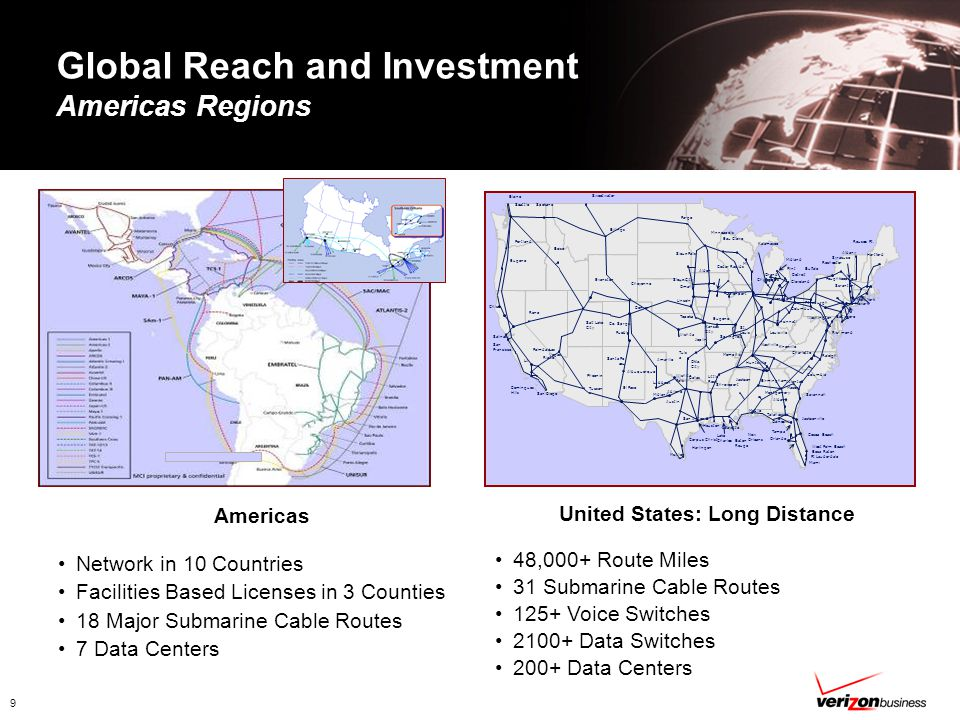 9 Global Reach and Investment Americas Regions Americas Network in 10 Countries Facilities Based Licenses in 3 Counties 18 Major Submarine Cable Routes 7 Data Centers United States: Long Distance 48,000+ Route Miles 31 Submarine Cable Routes 125+ Voice Switches 2100+ Data Switches 200+ Data Centers