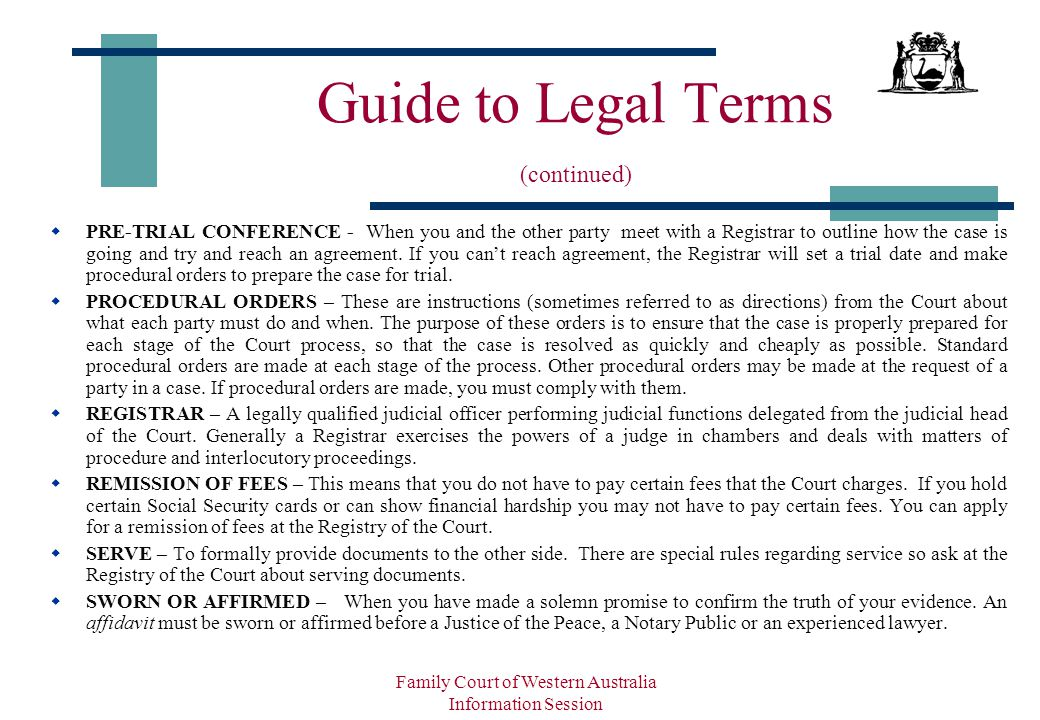 Family Court of Western Australia Information Session Guide to Legal Terms (continued)  PRE-TRIAL CONFERENCE - When you and the other party meet with a Registrar to outline how the case is going and try and reach an agreement.