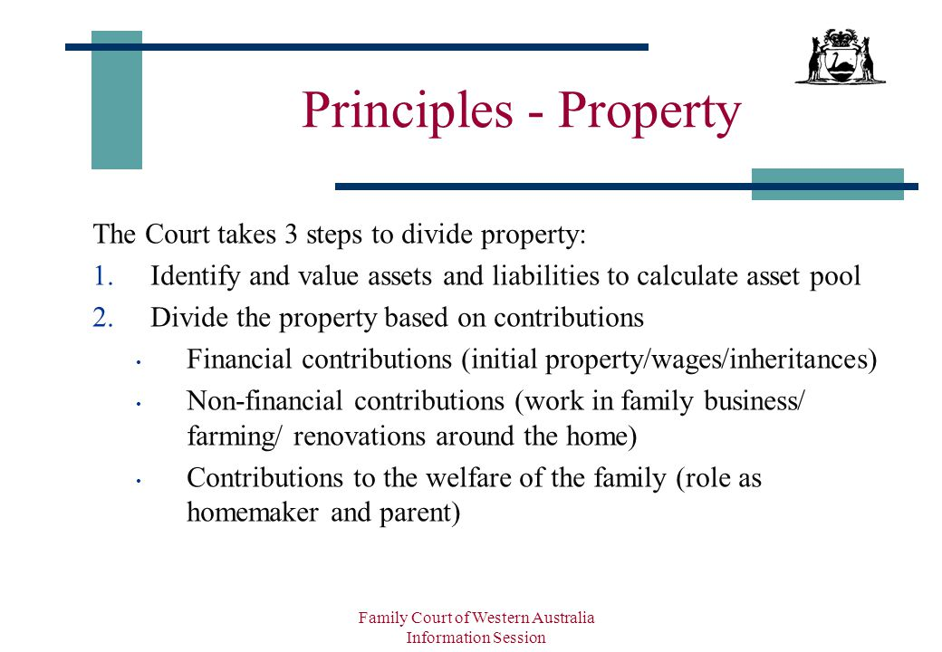 Family Court of Western Australia Information Session Principles - Property The Court takes 3 steps to divide property: 1.Identify and value assets and liabilities to calculate asset pool 2.Divide the property based on contributions Financial contributions (initial property/wages/inheritances) Non-financial contributions (work in family business/ farming/ renovations around the home) Contributions to the welfare of the family (role as homemaker and parent)