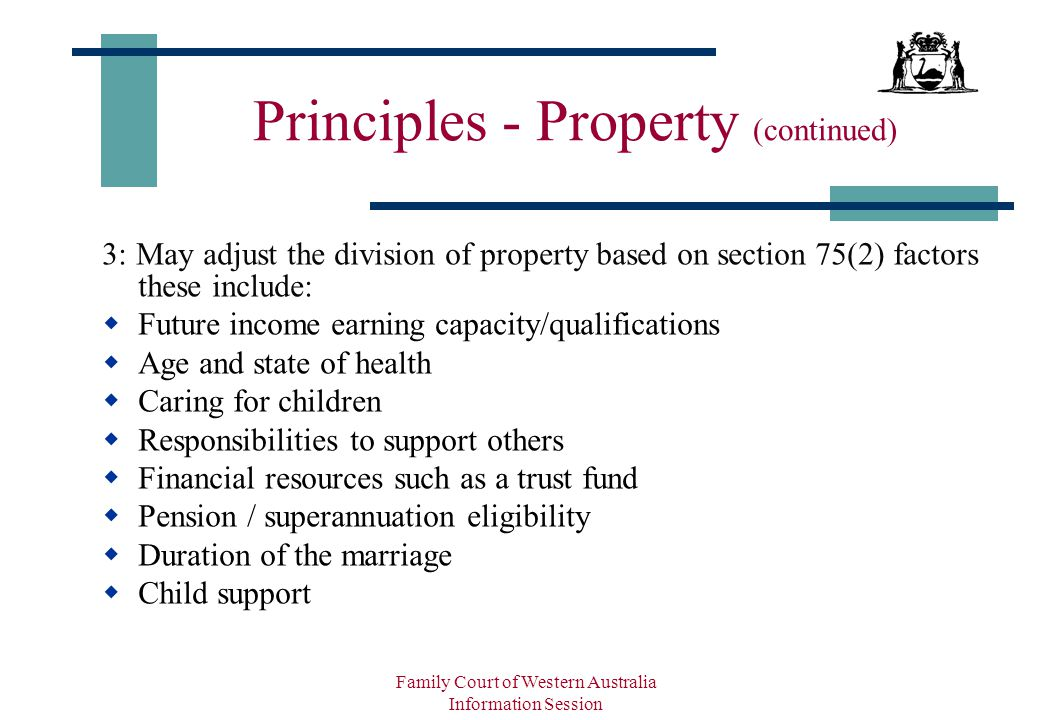 Family Court of Western Australia Information Session Principles - Property (continued) 3: May adjust the division of property based on section 75(2) factors these include:  Future income earning capacity/qualifications  Age and state of health  Caring for children  Responsibilities to support others  Financial resources such as a trust fund  Pension / superannuation eligibility  Duration of the marriage  Child support
