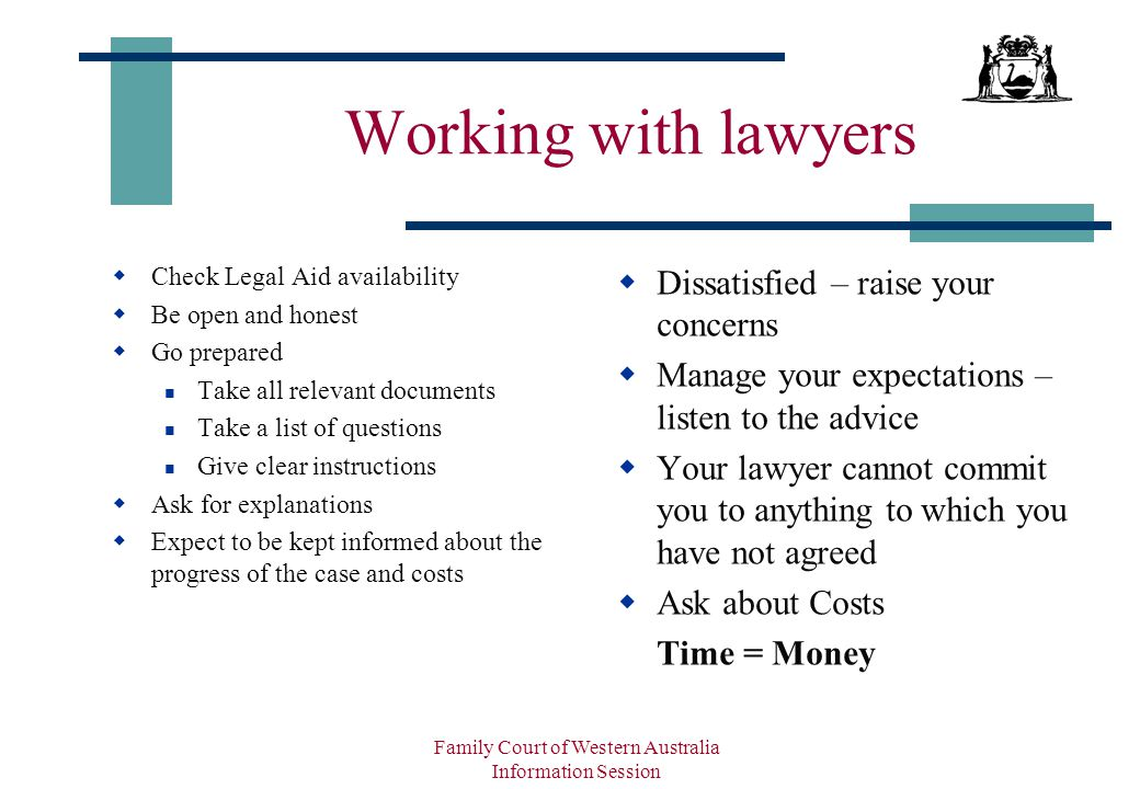 Family Court of Western Australia Information Session Working with lawyers  Check Legal Aid availability  Be open and honest  Go prepared Take all relevant documents Take a list of questions Give clear instructions  Ask for explanations  Expect to be kept informed about the progress of the case and costs  Dissatisfied – raise your concerns  Manage your expectations – listen to the advice  Your lawyer cannot commit you to anything to which you have not agreed  Ask about Costs Time = Money