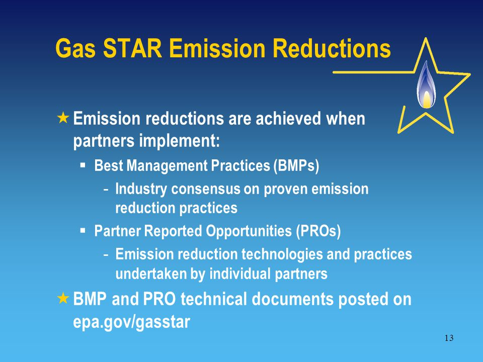 13 Gas STAR Emission Reductions  Emission reductions are achieved when partners implement:  Best Management Practices (BMPs) - Industry consensus on proven emission reduction practices  Partner Reported Opportunities (PROs) - Emission reduction technologies and practices undertaken by individual partners  BMP and PRO technical documents posted on epa.gov/gasstar