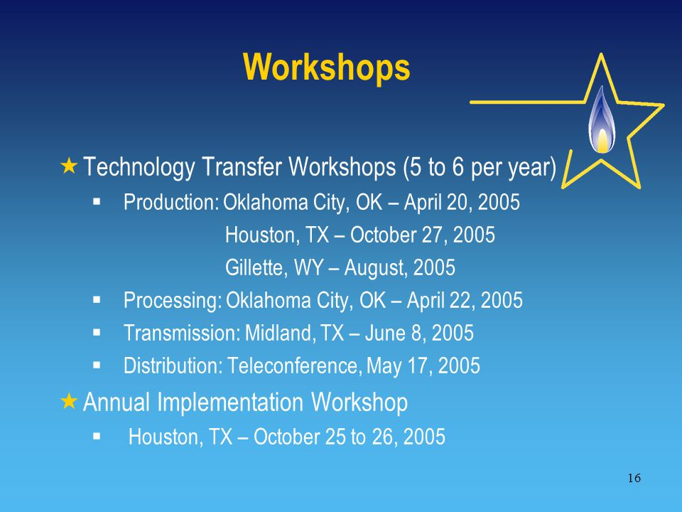 16 Workshops  Technology Transfer Workshops (5 to 6 per year)  Production: Oklahoma City, OK – April 20, 2005 Houston, TX – October 27, 2005 Gillette, WY – August, 2005  Processing: Oklahoma City, OK – April 22, 2005  Transmission: Midland, TX – June 8, 2005  Distribution: Teleconference, May 17, 2005  Annual Implementation Workshop  Houston, TX – October 25 to 26, 2005