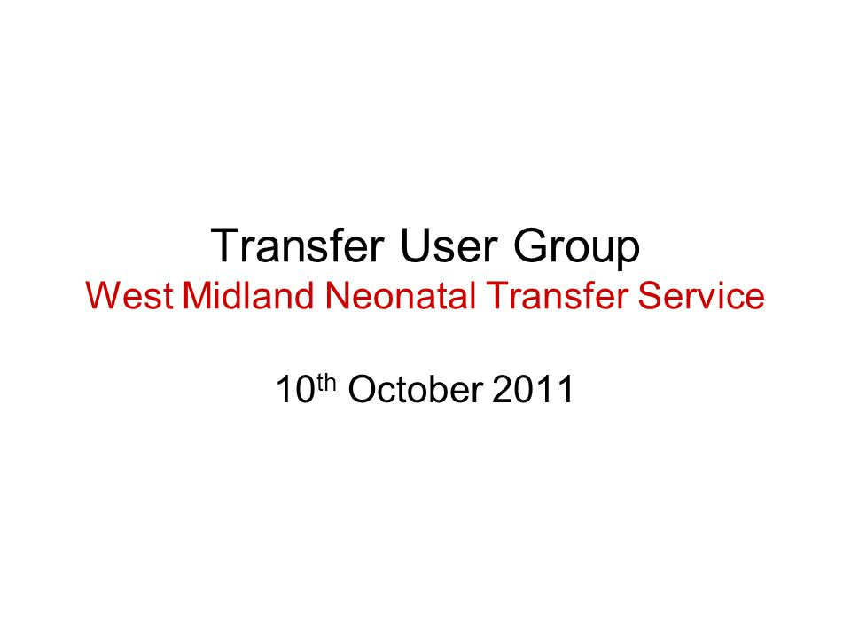Transfer User Group West Midland Neonatal Transfer Service 10 th October 2011