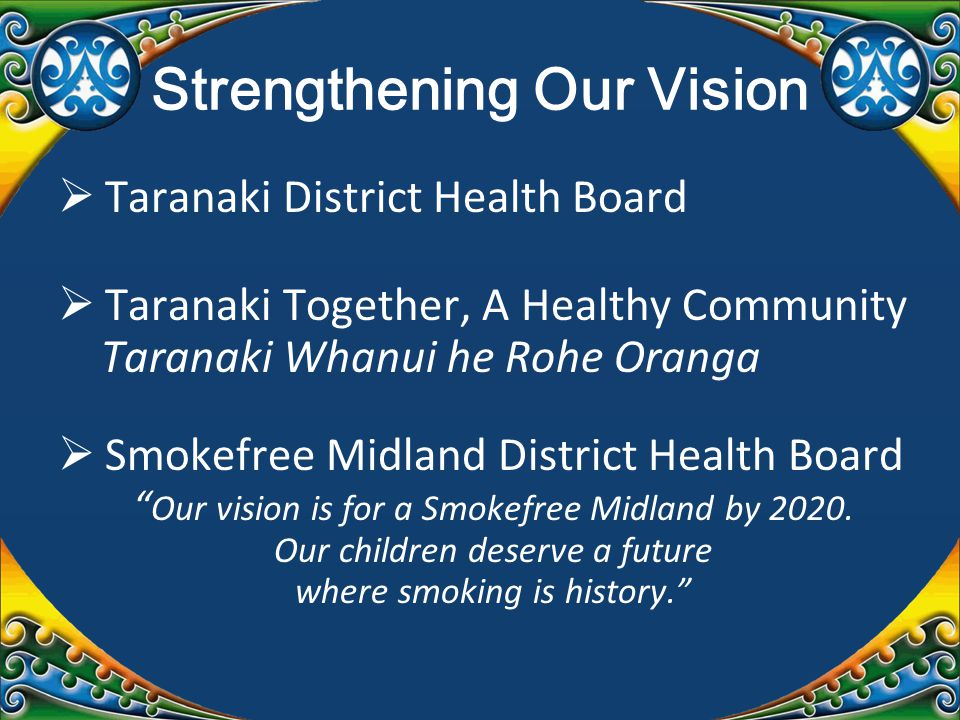 Strengthening Our Vision  Taranaki District Health Board  Taranaki Together, A Healthy Community Taranaki Whanui he Rohe Oranga  Smokefree Midland District Health Board Our vision is for a Smokefree Midland by 2020.