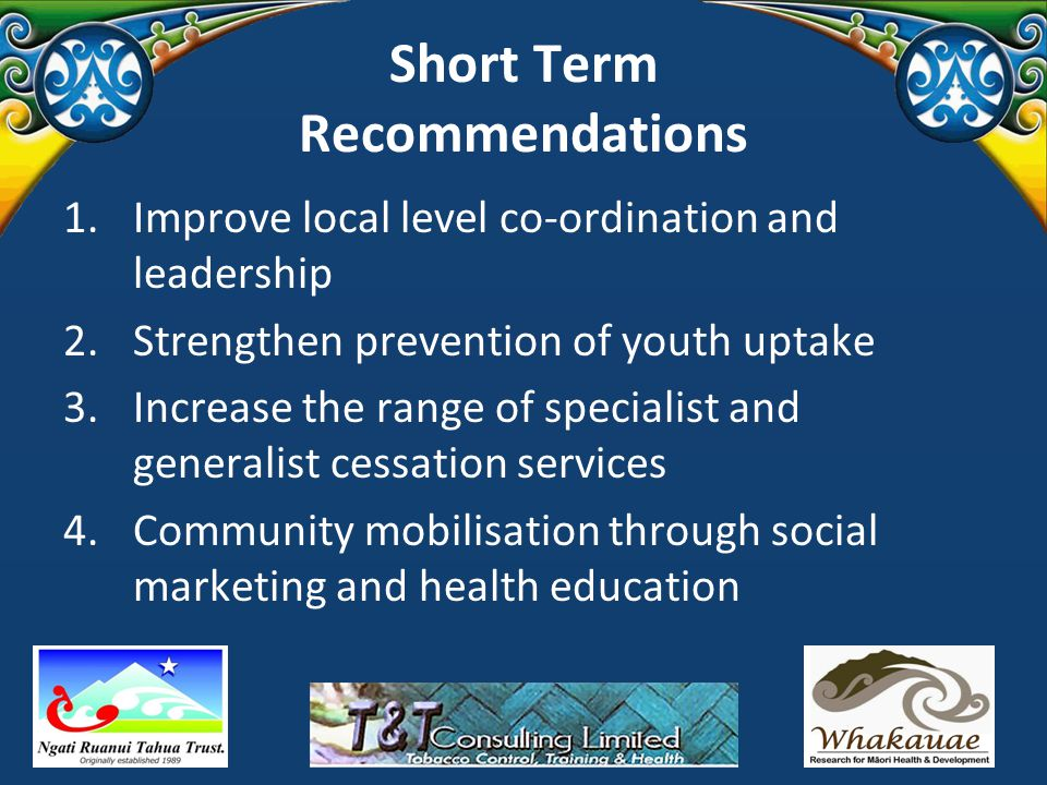 Short Term Recommendations 1.Improve local level co-ordination and leadership 2.Strengthen prevention of youth uptake 3.Increase the range of specialist and generalist cessation services 4.Community mobilisation through social marketing and health education