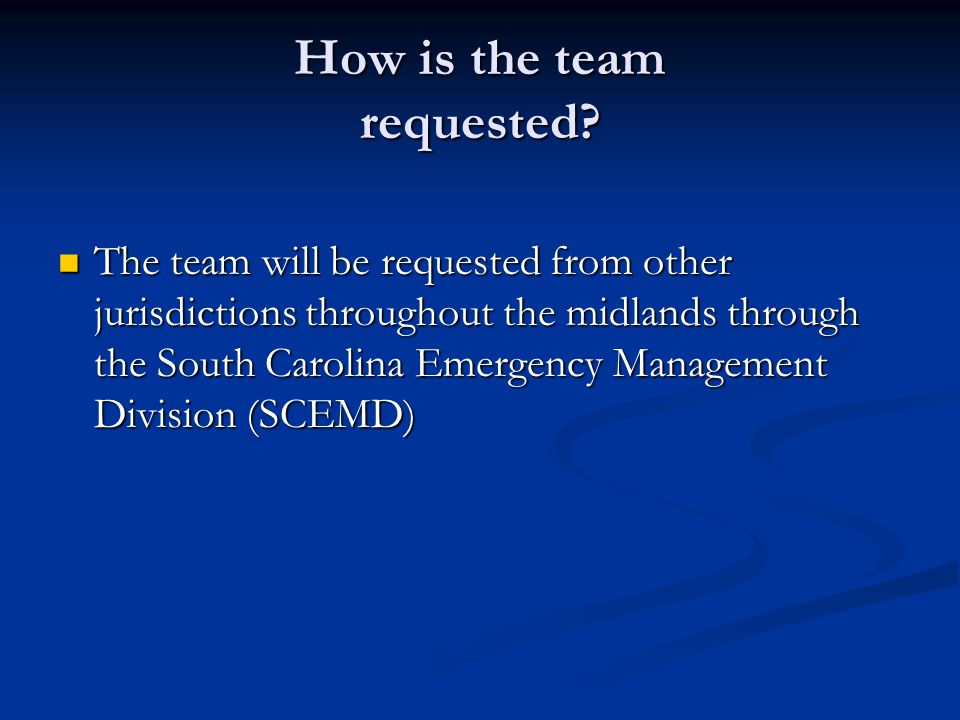 How is the team requested? The team will be requested from other jurisdictions throughout the midlands through the South Carolina Emergency Management