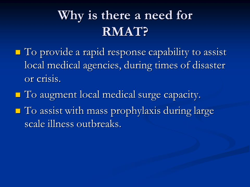Why is there a need for RMAT? To provide a rapid response capability to assist local medical agencies, during times of disaster or crisis. To provide