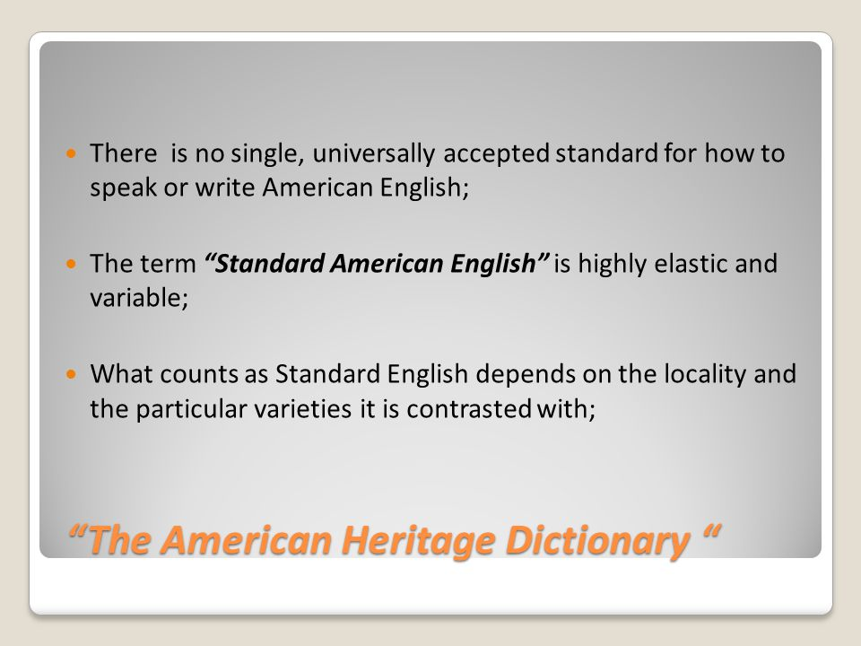 The American Heritage Dictionary The American Heritage Dictionary There is no single, universally accepted standard for how to speak or write American English; The term Standard American English is highly elastic and variable; What counts as Standard English depends on the locality and the particular varieties it is contrasted with;