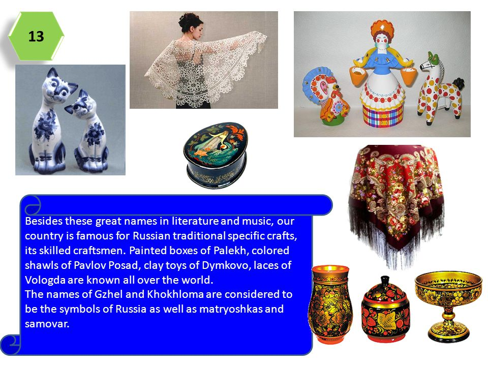 13 Besides these great names in literature and music, our country is famous for Russian traditional specific crafts, its skilled craftsmen. Painted bo