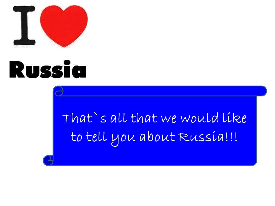 That`s all that we would like to tell you about Russia!!!