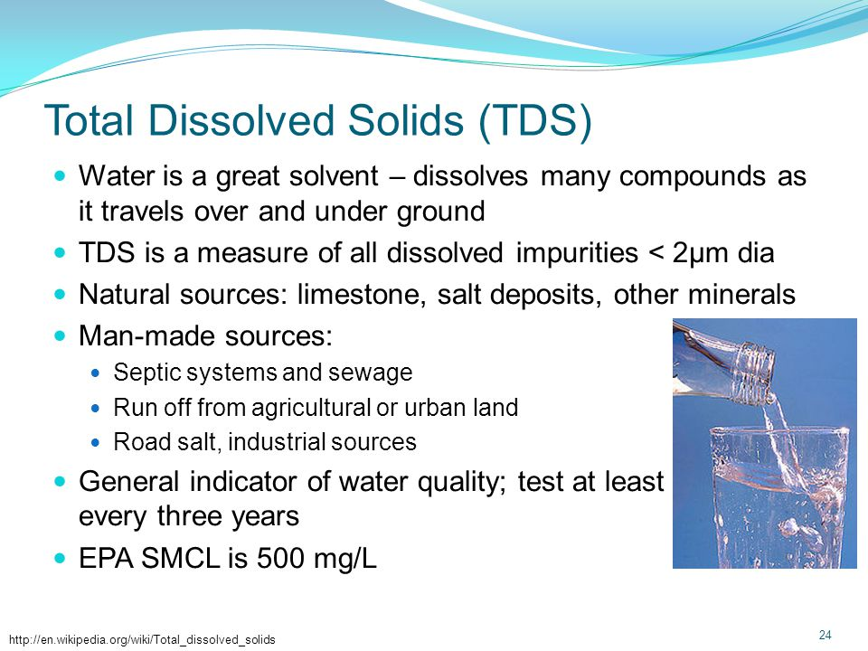 Total Dissolved Solids(TDS) Water is a great solvent – dissolves many compounds as it travels over and under ground TDS is a measure of all dissolved impurities < 2µm dia Natural sources: limestone, salt deposits, other minerals Man-made sources: Septic systems and sewage Run off from agricultural or urban land Road salt, industrial sources General indicator of water quality; test at least every three years EPA SMCL is 500 mg/L 24 http://en.wikipedia.org/wiki/Total_dissolved_solids