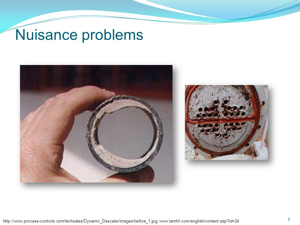 Nuisance problems 9 http://www.process-controls.com/techsales/Dynamic_Descaler/images/before_1.jpg, www.tamhil.com/english/content.asp?id=24