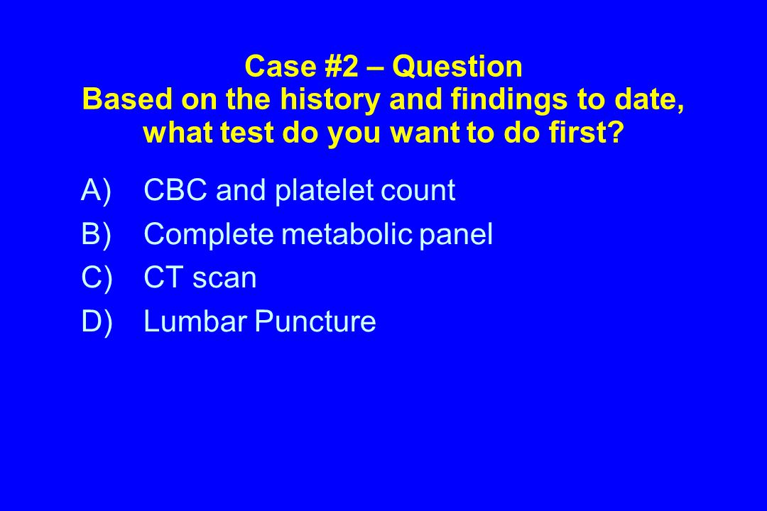 Case #2 – Question Based on the history and findings to date, what test do you want to do first.
