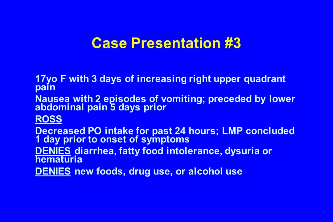 Case Presentation #3 17yo F with 3 days of increasing right upper quadrant pain Nausea with 2 episodes of vomiting; preceded by lower abdominal pain 5 days prior ROSS Decreased PO intake for past 24 hours; LMP concluded 1 day prior to onset of symptoms DENIES diarrhea, fatty food intolerance, dysuria or hematuria DENIES new foods, drug use, or alcohol use