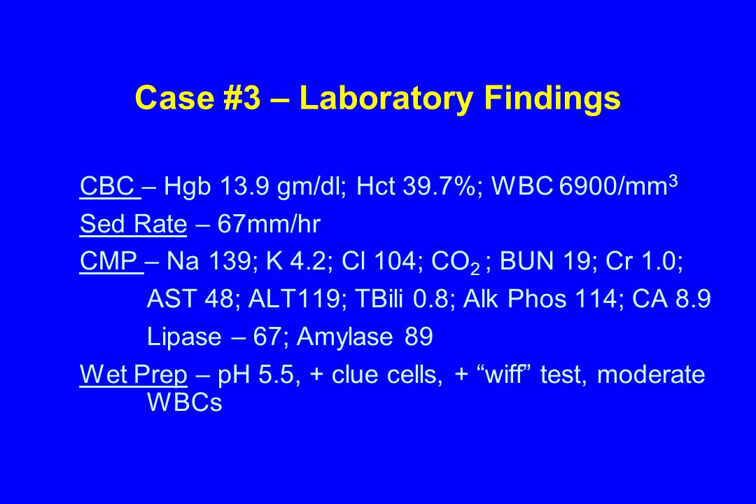 Case #3 – Laboratory Findings CBC – Hgb 13.9 gm/dl; Hct 39.7%; WBC 6900/mm 3 Sed Rate – 67mm/hr CMP – Na 139; K 4.2; Cl 104; CO 2 ; BUN 19; Cr 1.0; AST 48; ALT119; TBili 0.8; Alk Phos 114; CA 8.9 Lipase – 67; Amylase 89 Wet Prep – pH 5.5, + clue cells, + wiff test, moderate WBCs