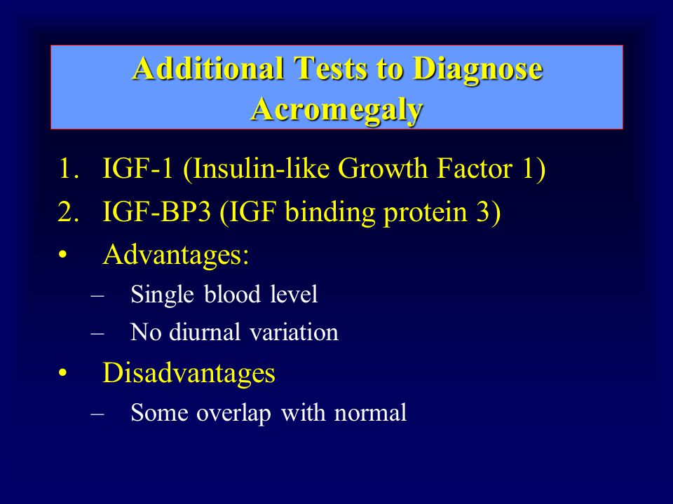 Additional Tests to Diagnose Acromegaly 1.IGF-1 (Insulin-like Growth Factor 1) 2.IGF-BP3 (IGF binding protein 3) Advantages: –Single blood level –No diurnal variation Disadvantages –Some overlap with normal