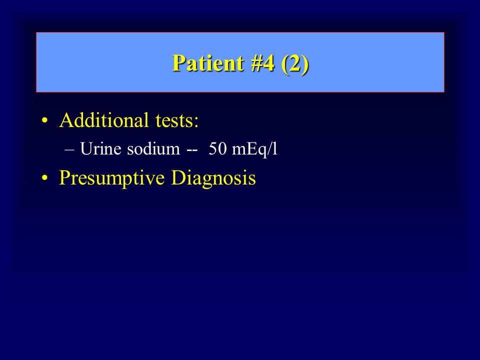 Patient #4 (2) Additional tests: –Urine sodium -- 50 mEq/l Presumptive Diagnosis