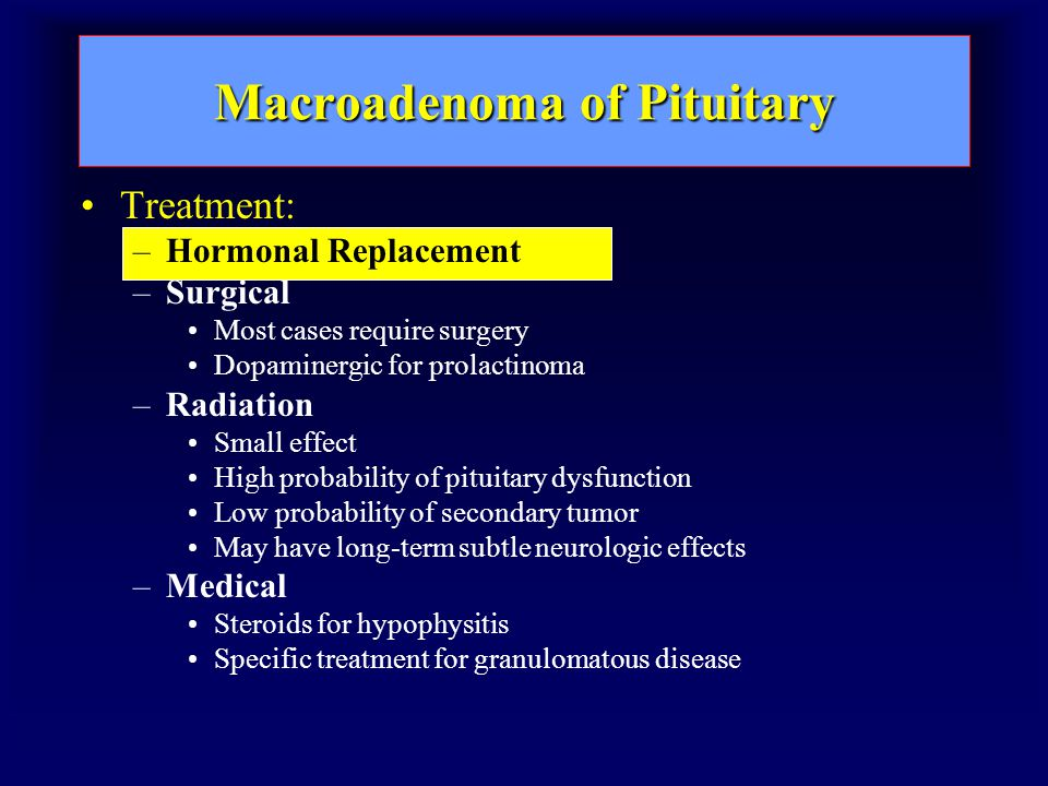 Macroadenoma of Pituitary Treatment: –Hormonal Replacement –Surgical Most cases require surgery Dopaminergic for prolactinoma –Radiation Small effect High probability of pituitary dysfunction Low probability of secondary tumor May have long-term subtle neurologic effects –Medical Steroids for hypophysitis Specific treatment for granulomatous disease