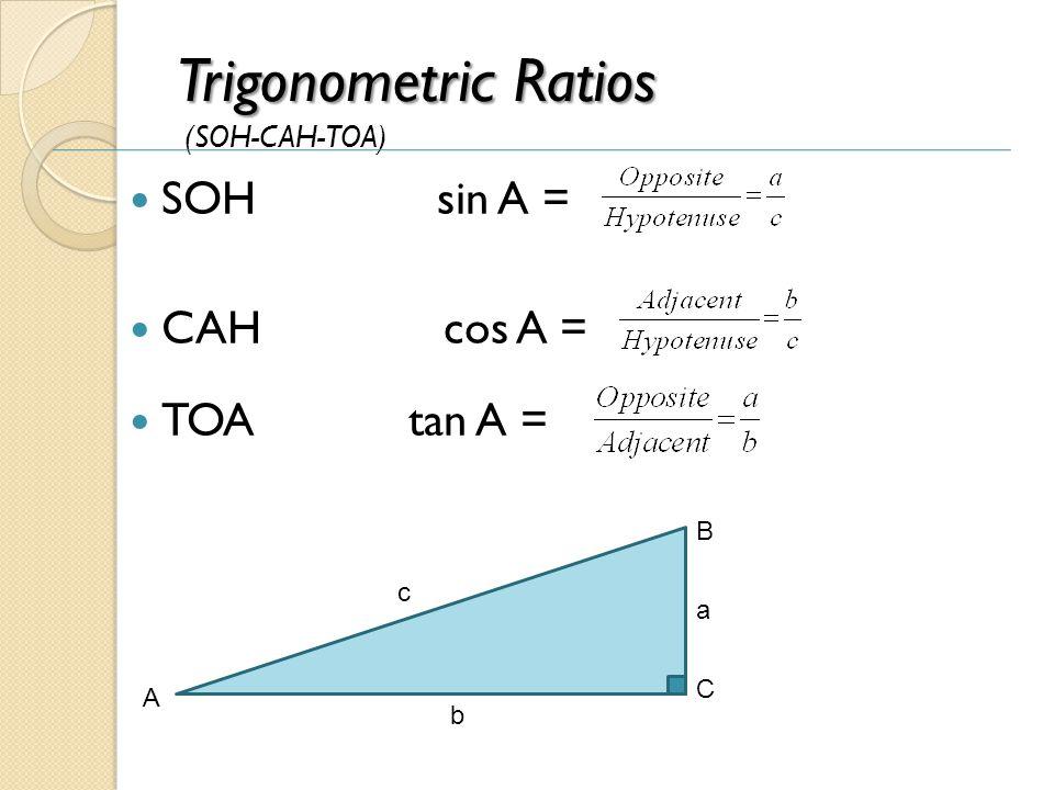 Trigonometric Ratios Trigonometric Ratios (SOH-CAH-TOA) SOH sin A = CAH cos A = TOA tan A = b A C B c a