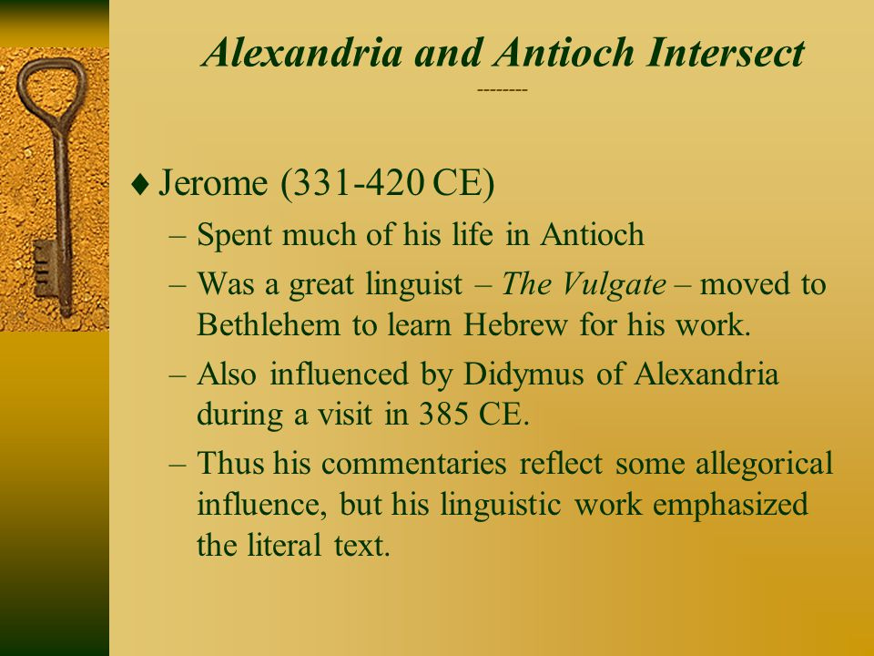 Alexandria and Antioch Intersect --------  Jerome (331-420 CE) –Spent much of his life in Antioch –Was a great linguist – The Vulgate – moved to Bethlehem to learn Hebrew for his work.