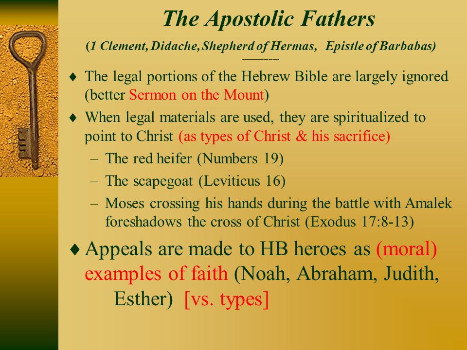 The Apostolic Fathers (1 Clement, Didache, Shepherd of Hermas, Epistle of Barbabas) ------------------  The legal portions of the Hebrew Bible are largely ignored (better Sermon on the Mount)  When legal materials are used, they are spiritualized to point to Christ (as types of Christ & his sacrifice) –The red heifer (Numbers 19) –The scapegoat (Leviticus 16) –Moses crossing his hands during the battle with Amalek foreshadows the cross of Christ (Exodus 17:8-13)  Appeals are made to HB heroes as (moral) examples of faith (Noah, Abraham, Judith, Esther) [vs.