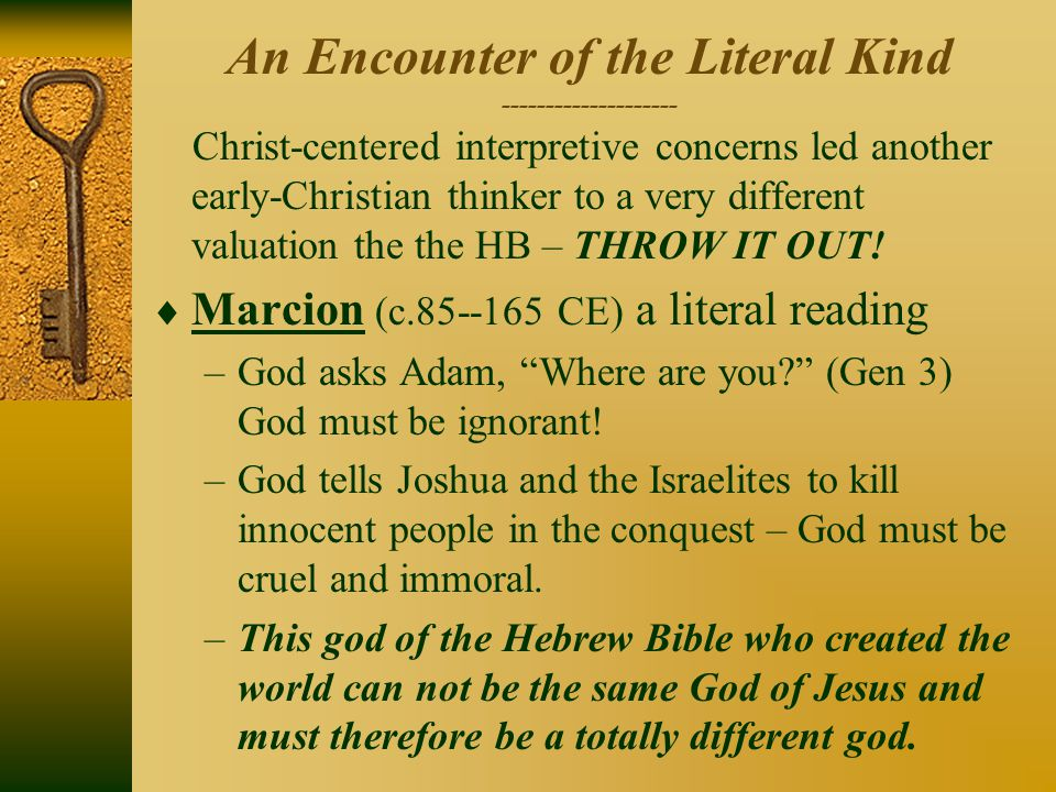 An Encounter of the Literal Kind -------------------- Christ-centered interpretive concerns led another early-Christian thinker to a very different valuation the the HB – THROW IT OUT.