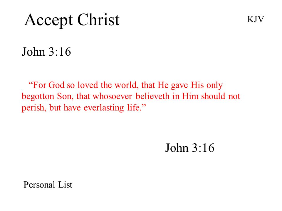 Accept Christ John 3:16 KJV For God so loved the world, that He gave His only begotton Son, that whosoever believeth in Him should not perish, but have everlasting life. John 3:16 Personal List