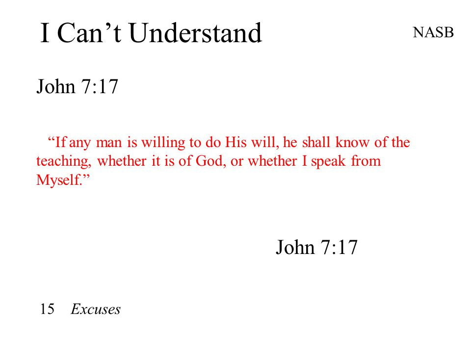 I Can't Understand John 7:17 NASB If any man is willing to do His will, he shall know of the teaching, whether it is of God, or whether I speak from Myself. John 7:17 15 Excuses