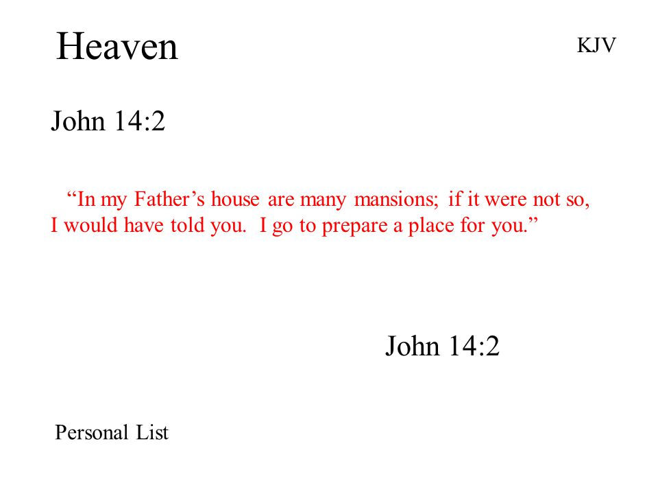 Heaven John 14:2 KJV In my Father's house are many mansions; if it were not so, I would have told you.