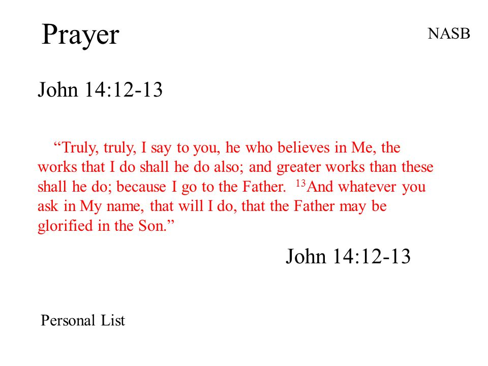 """Prayer John 14:12-13 NASB """"Truly, truly, I say to you, he who believes in Me, the works that I do shall he do also; and greater works than these shall"""