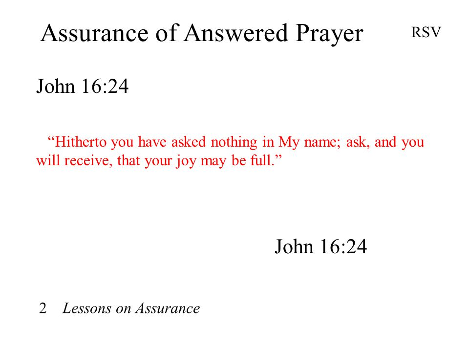 Assurance of Answered Prayer John 16:24 RSV Hitherto you have asked nothing in My name; ask, and you will receive, that your joy may be full. John 16:24 2 Lessons on Assurance