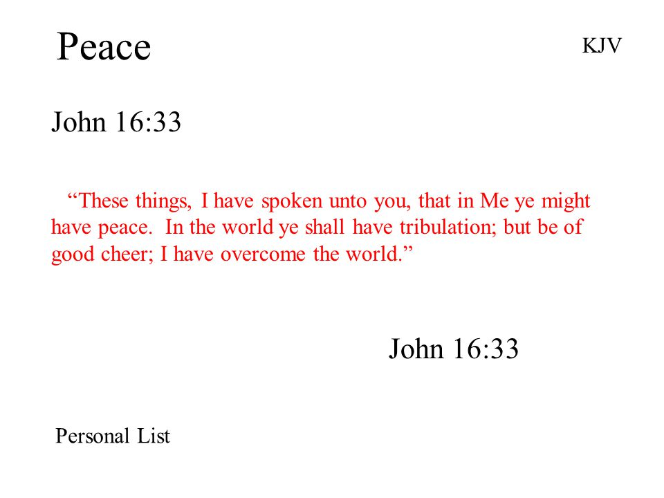 """Peace John 16:33 KJV """"These things, I have spoken unto you, that in Me ye might have peace. In the world ye shall have tribulation; but be of good che"""