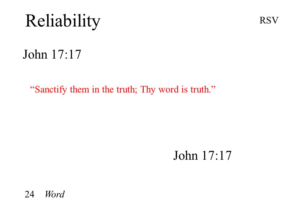 Reliability John 17:17 RSV Sanctify them in the truth; Thy word is truth. John 17:17 24 Word