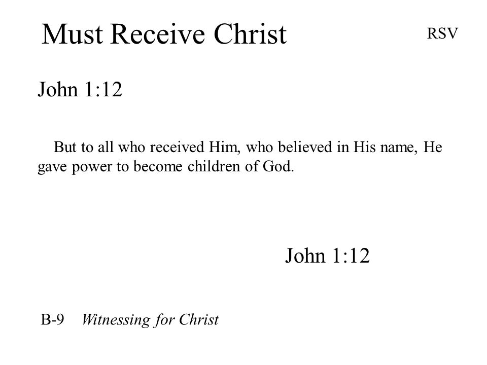 Must Receive Christ John 1:12 RSV But to all who received Him, who believed in His name, He gave power to become children of God.