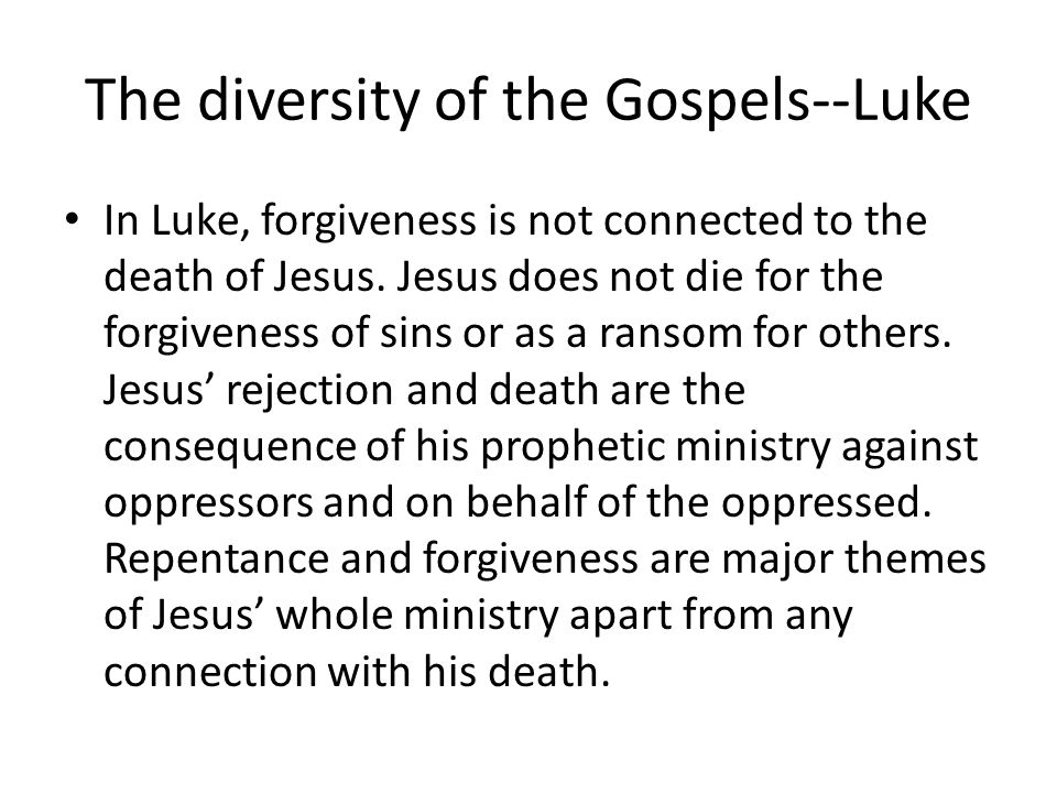 The diversity of the Gospels--Luke In Luke, forgiveness is not connected to the death of Jesus.
