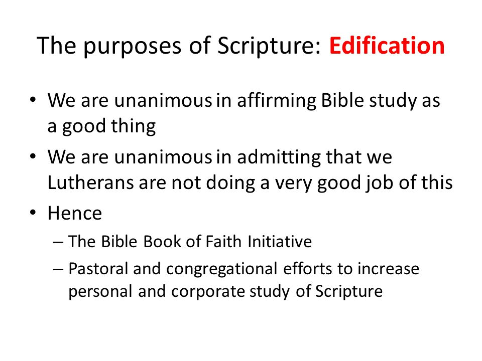 The purposes of Scripture: Edification We are unanimous in affirming Bible study as a good thing We are unanimous in admitting that we Lutherans are not doing a very good job of this Hence – The Bible Book of Faith Initiative – Pastoral and congregational efforts to increase personal and corporate study of Scripture