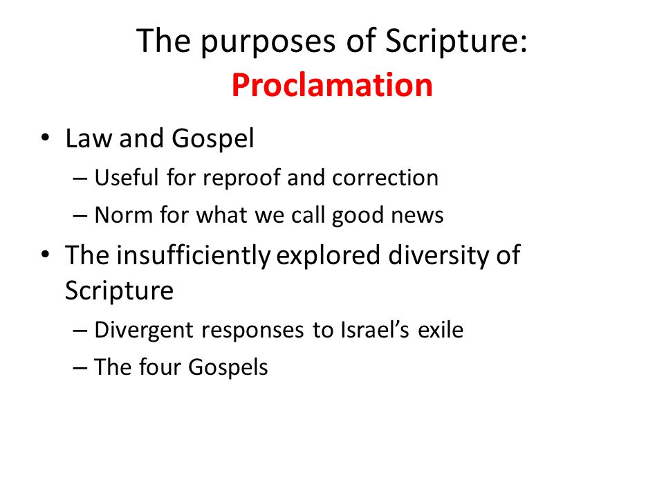 The purposes of Scripture: Proclamation Law and Gospel – Useful for reproof and correction – Norm for what we call good news The insufficiently explored diversity of Scripture – Divergent responses to Israel's exile – The four Gospels
