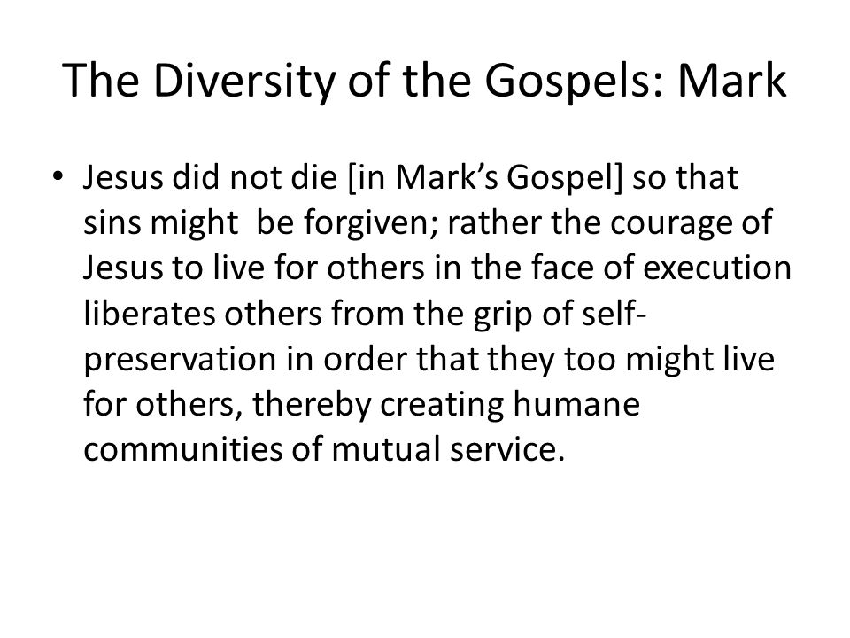 The Diversity of the Gospels: Mark Jesus did not die [in Mark's Gospel] so that sins might be forgiven; rather the courage of Jesus to live for others in the face of execution liberates others from the grip of self- preservation in order that they too might live for others, thereby creating humane communities of mutual service.